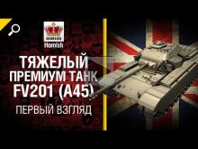 Тяжелый премиум танк FV201 (A45) — первый взгляд от Homish
