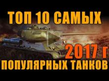 ТОП 10 САМЫХ ПОПУЛЯРНЫХ ТАНКОВ ЗА ВЕСЬ 2017 ГОД ПО СТАТИСТИК