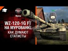 Как думают статисты! — Выпуск №11 — WZ— 120— 1G FT на Мурованк