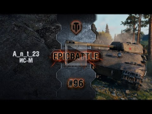 EpicBattle #96: A_n_t_23 / ИС— М [World of Tanks]