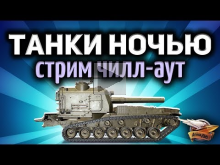 Стрим — Ночные танки — Чилл— аут перед сном